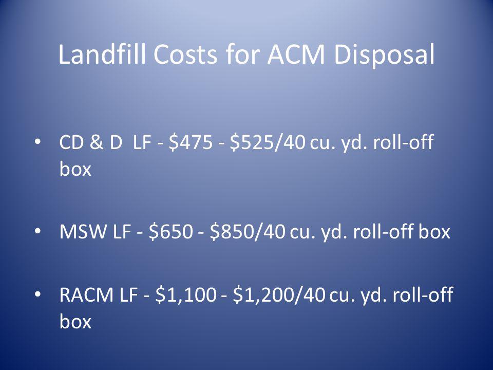 Landfill Costs for ACM Disposal CD & D LF - $475 - $525/40 cu. yd. roll-off box MSW LF - $650 - $850/40 cu. yd. roll-off box RACM LF - $1,100 - $1,200