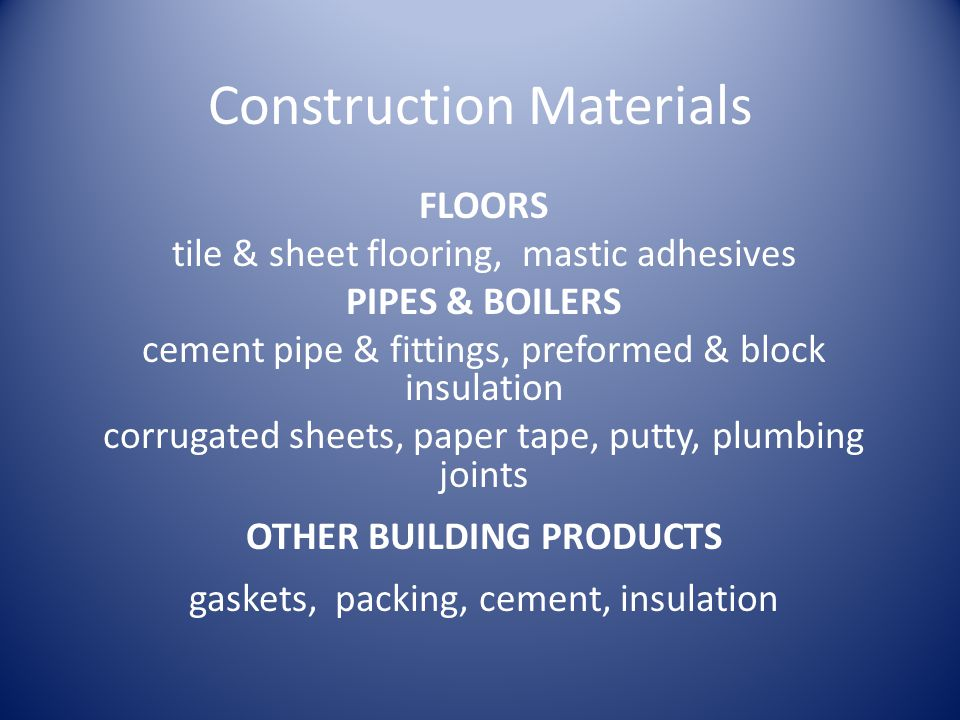 Construction Materials FLOORS tile & sheet flooring, mastic adhesives PIPES & BOILERS cement pipe & fittings, preformed & block insulation corrugated sheets, paper tape, putty, plumbing joints OTHER BUILDING PRODUCTS gaskets, packing, cement, insulation