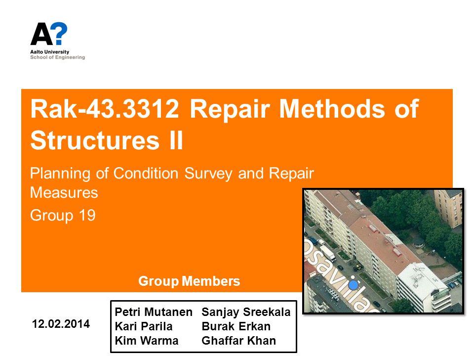 Rak-43.3312 Repair Methods of Structures II Planning of Condition Survey and Repair Measures Group 19 Sanjay Sreekala Burak Erkan Ghaffar Khan 12.02.2014 Petri Mutanen Kari Parila Kim Warma Group Members