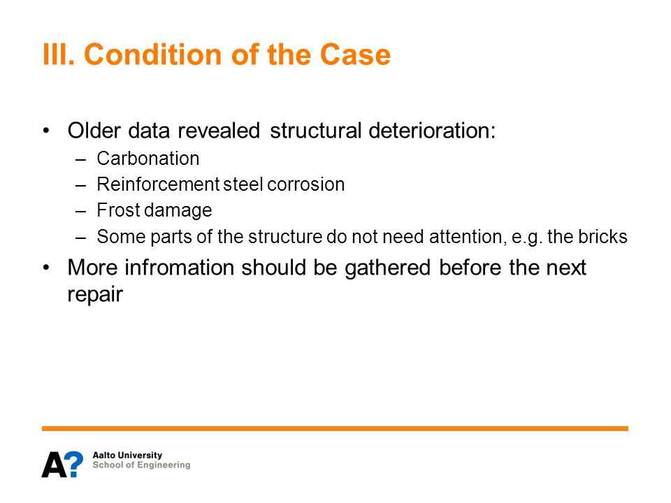 III. Condition of the Case Older data revealed structural deterioration: –Carbonation –Reinforcement steel corrosion –Frost damage –Some parts of the