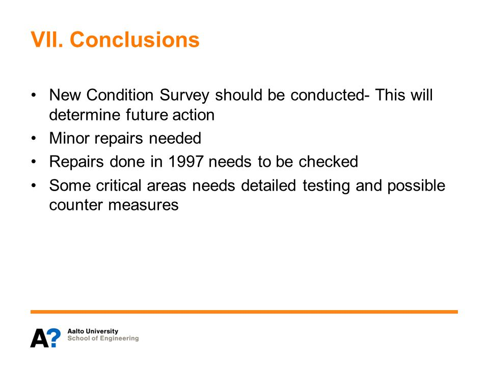 VII. Conclusions New Condition Survey should be conducted- This will determine future action Minor repairs needed Repairs done in 1997 needs to be che