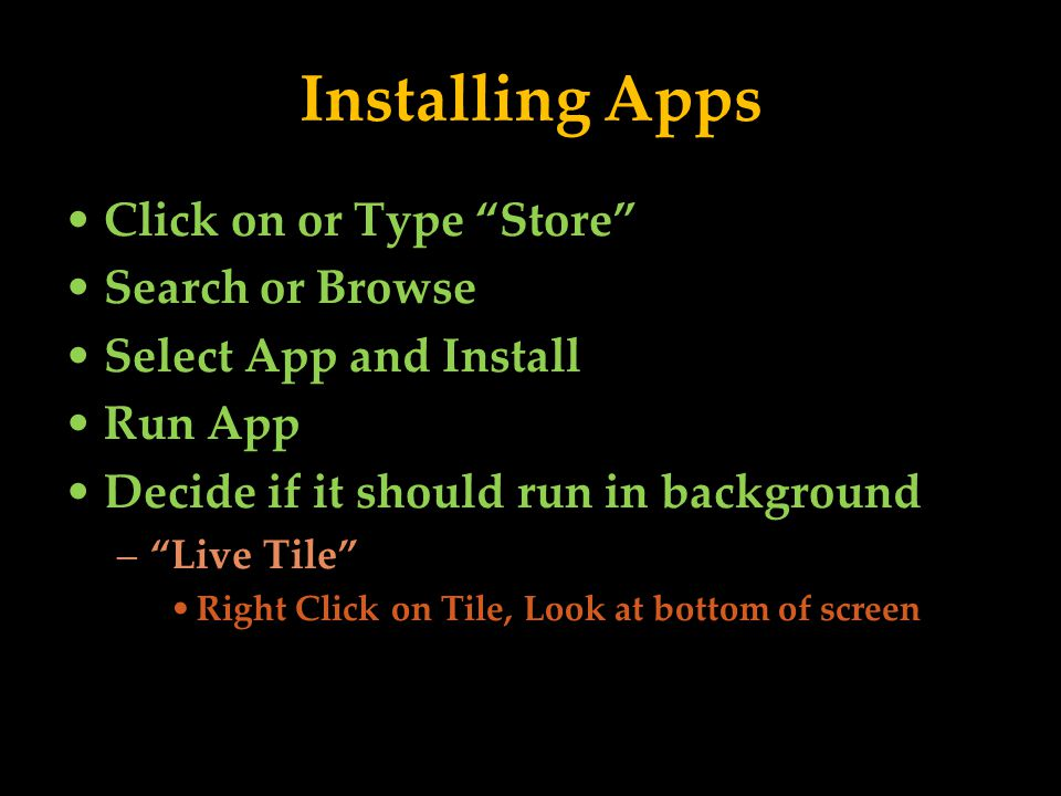 Installing Apps Click on or Type Store Search or Browse Select App and Install Run App Decide if it should run in background –Live Tile Right Click on Tile, Look at bottom of screen