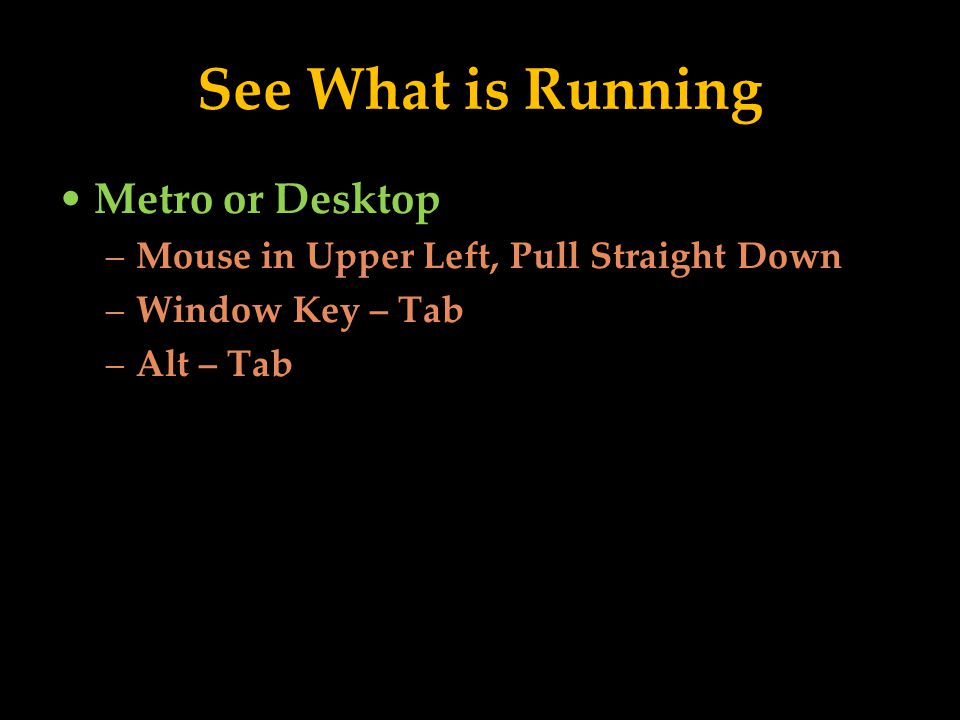 See What is Running Metro or Desktop –Mouse in Upper Left, Pull Straight Down –Window Key – Tab –Alt – Tab