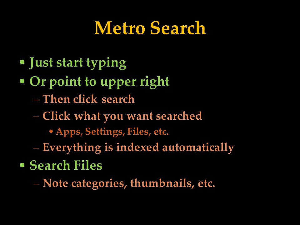 Metro Search Just start typing Or point to upper right –Then click search –Click what you want searched Apps, Settings, Files, etc.