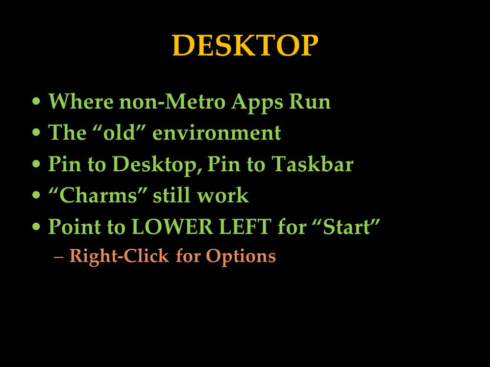Where non-Metro Apps Run The old environment Pin to Desktop, Pin to Taskbar Charms still work Point to LOWER LEFT for Start –Right-Click for Options