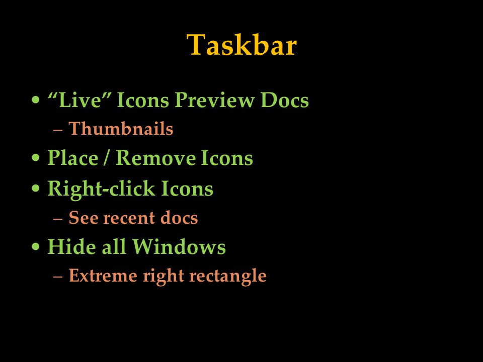 Taskbar Live Icons Preview Docs –Thumbnails Place / Remove Icons Right-click Icons –See recent docs Hide all Windows –Extreme right rectangle