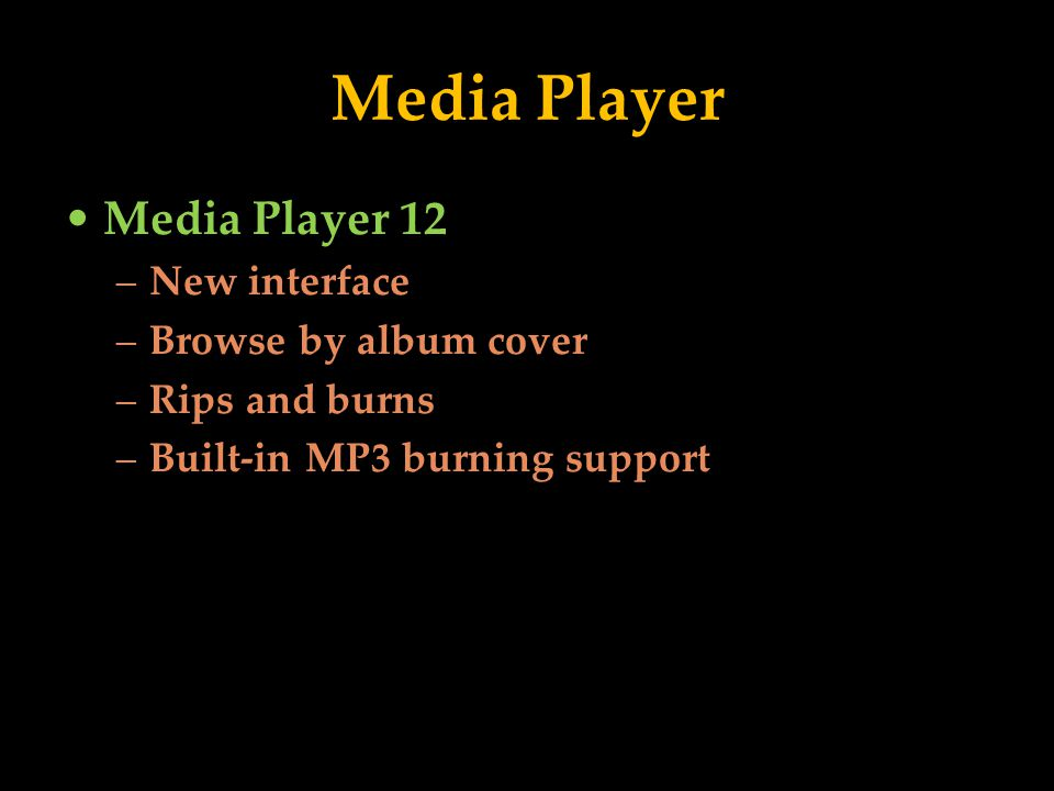 Media Player Media Player 12 –New interface –Browse by album cover –Rips and burns –Built-in MP3 burning support