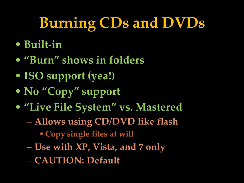 Burning CDs and DVDs Built-in Burn shows in folders ISO support (yea!) No Copy support Live File System vs.