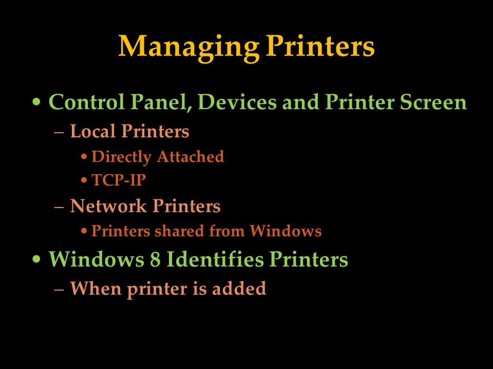 Managing Printers Control Panel, Devices and Printer Screen –Local Printers Directly Attached TCP-IP –Network Printers Printers shared from Windows Windows 8 Identifies Printers –When printer is added