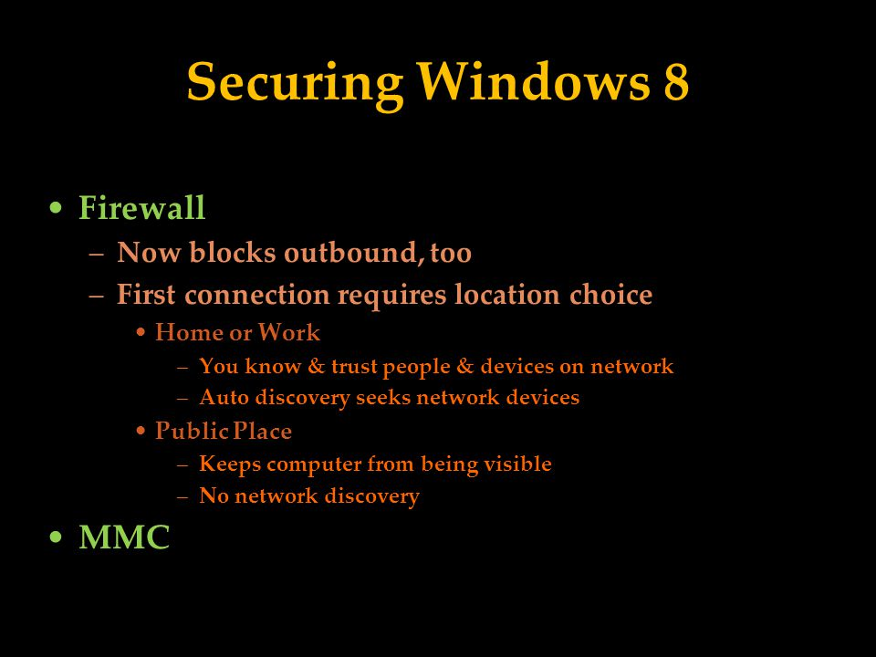 Securing Windows 8 Firewall –Now blocks outbound, too –First connection requires location choice Home or Work –You know & trust people & devices on network –Auto discovery seeks network devices Public Place –Keeps computer from being visible –No network discovery MMC