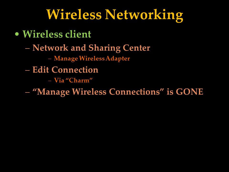 Wireless Networking Wireless client –Network and Sharing Center –Manage Wireless Adapter –Edit Connection –Via Charm –Manage Wireless Connections is GONE
