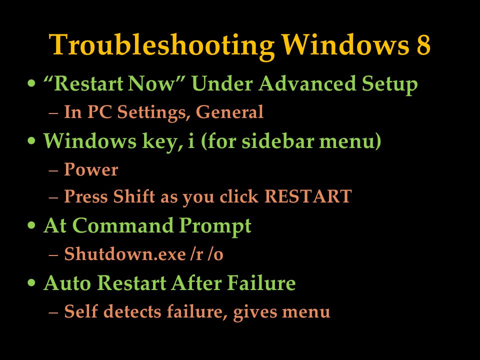 Troubleshooting Windows 8 Restart Now Under Advanced Setup –In PC Settings, General Windows key, i (for sidebar menu) –Power –Press Shift as you click RESTART At Command Prompt –Shutdown.exe /r /o Auto Restart After Failure –Self detects failure, gives menu