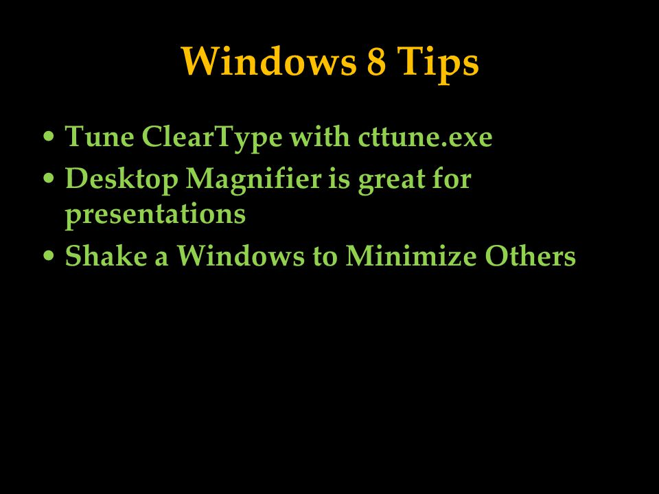 Windows 8 Tips Tune ClearType with cttune.exe Desktop Magnifier is great for presentations Shake a Windows to Minimize Others