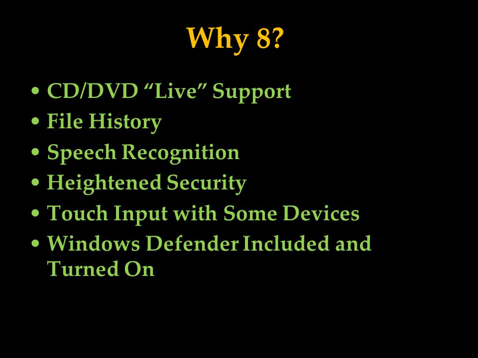 Why 8? CD/DVD Live Support File History Speech Recognition Heightened Security Touch Input with Some Devices Windows Defender Included and Turned On