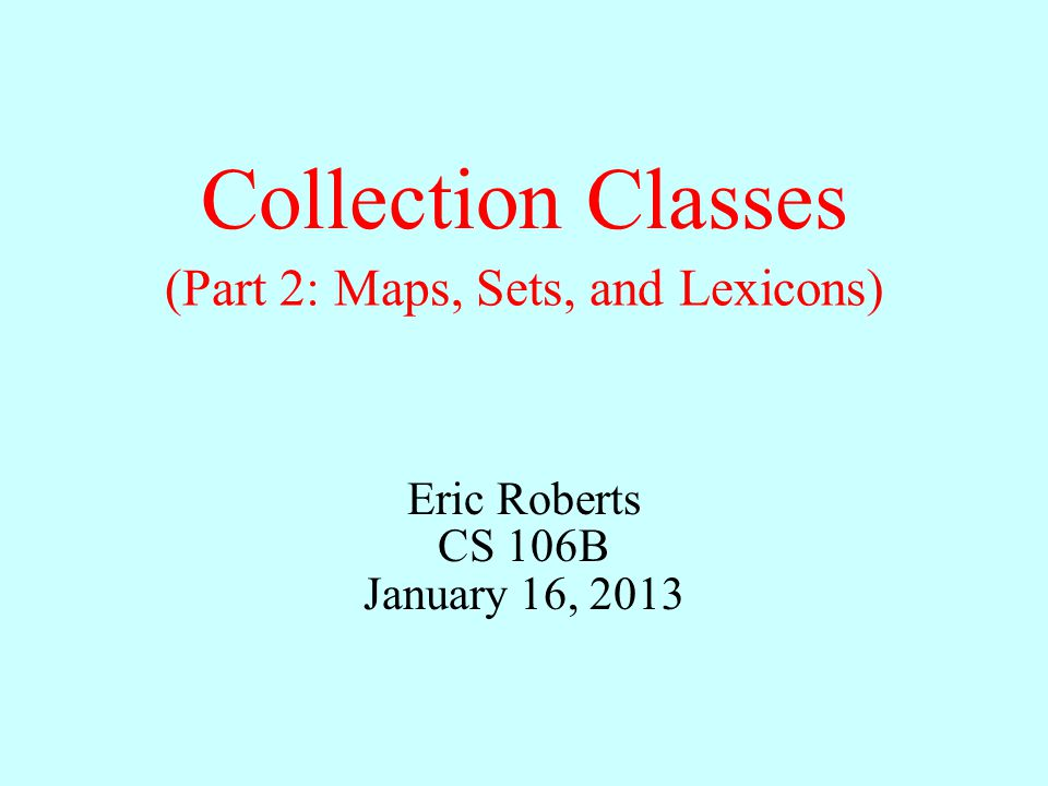 Collection Classes Eric Roberts CS 106B January 16, 2013 (Part 2: Maps, Sets, and Lexicons)