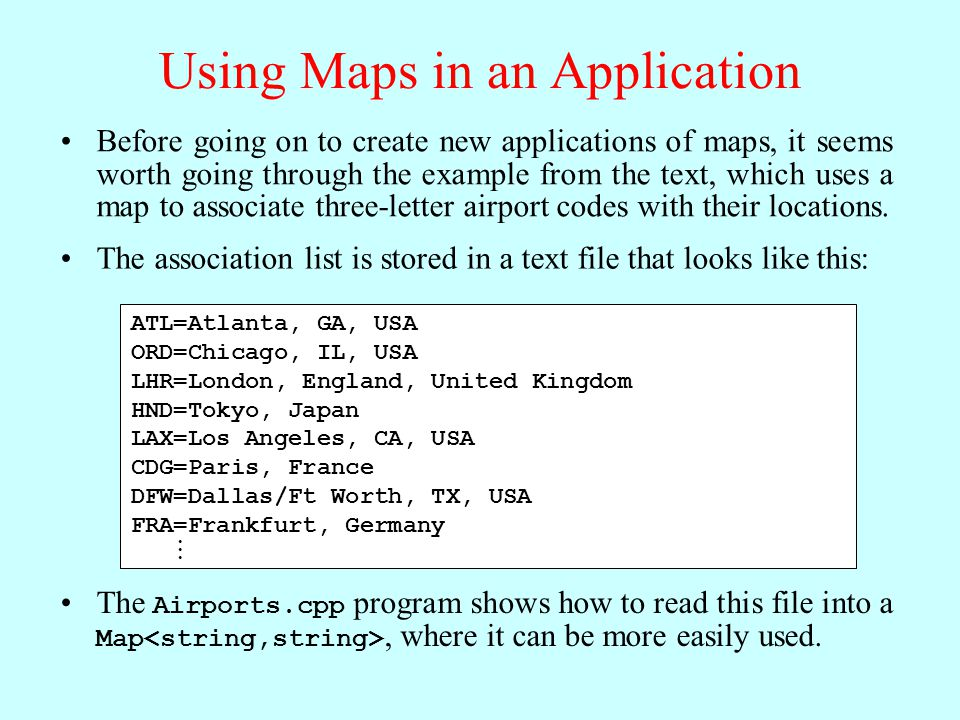 Using Maps in an Application Before going on to create new applications of maps, it seems worth going through the example from the text, which uses a map to associate three-letter airport codes with their locations.