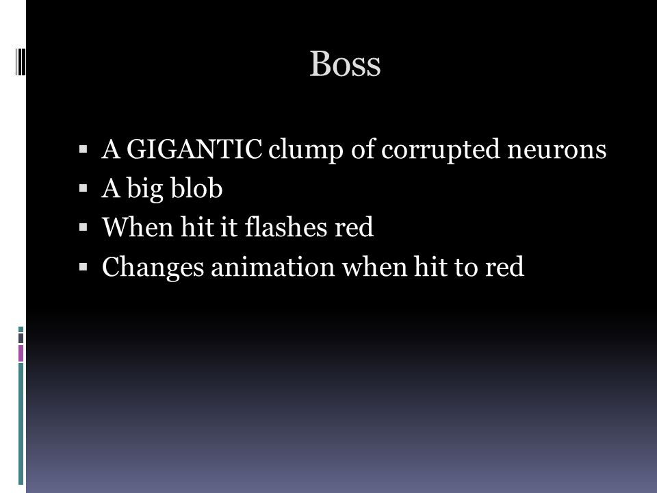 Boss A GIGANTIC clump of corrupted neurons A big blob When hit it flashes red Changes animation when hit to red