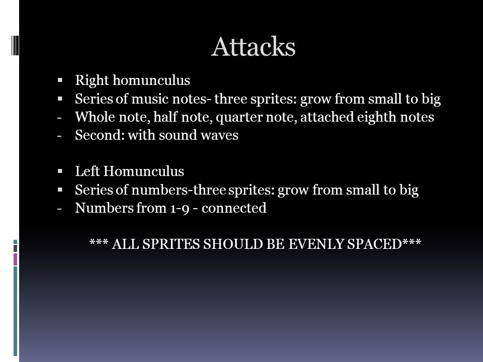 Attacks Right homunculus Series of music notes- three sprites: grow from small to big - Whole note, half note, quarter note, attached eighth notes - Second: with sound waves Left Homunculus Series of numbers-three sprites: grow from small to big - Numbers from connected *** ALL SPRITES SHOULD BE EVENLY SPACED***