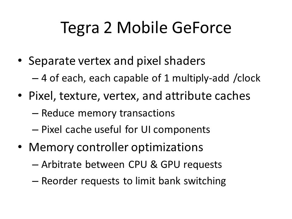 Tegra 2 Mobile GeForce Separate vertex and pixel shaders – 4 of each, each capable of 1 multiply-add /clock Pixel, texture, vertex, and attribute caches – Reduce memory transactions – Pixel cache useful for UI components Memory controller optimizations – Arbitrate between CPU & GPU requests – Reorder requests to limit bank switching