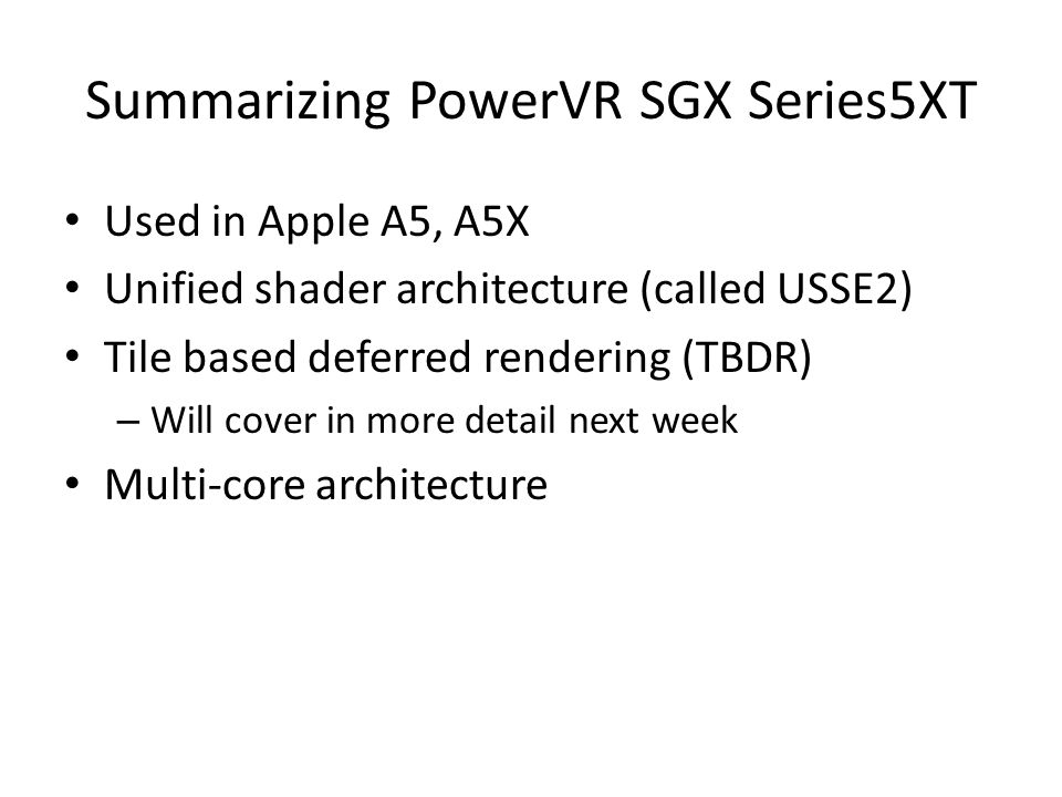 Summarizing PowerVR SGX Series5XT Used in Apple A5, A5X Unified shader architecture (called USSE2) Tile based deferred rendering (TBDR) – Will cover in more detail next week Multi-core architecture
