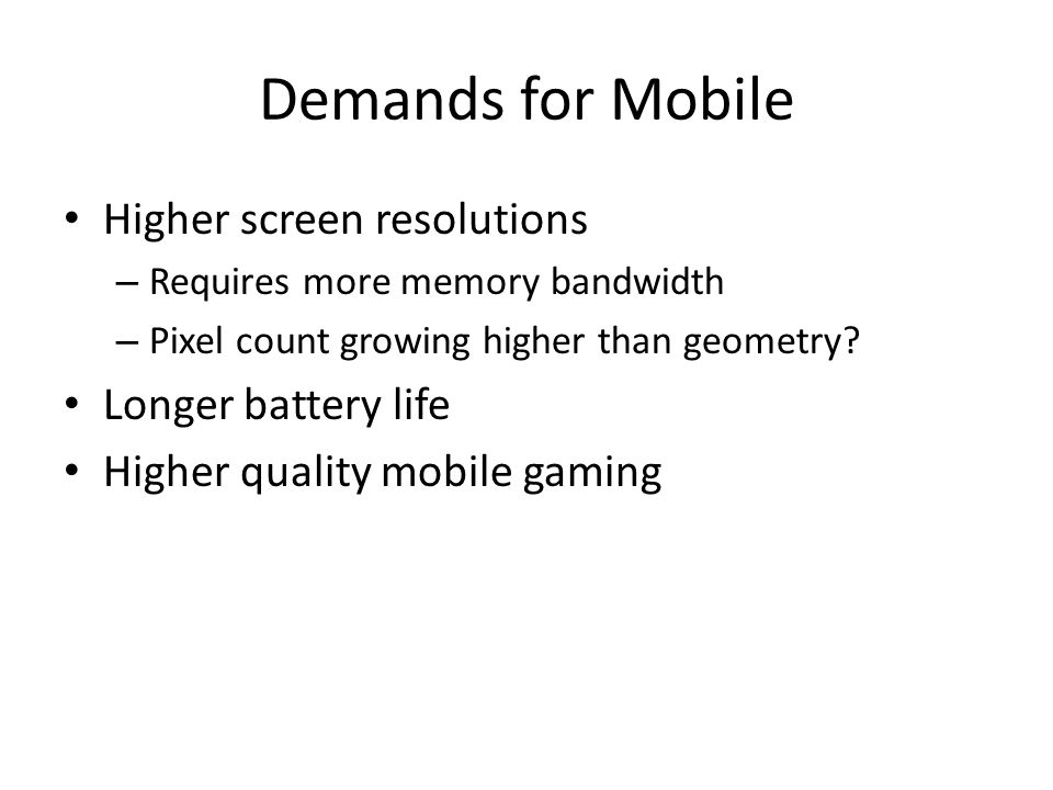 Demands for Mobile Higher screen resolutions – Requires more memory bandwidth – Pixel count growing higher than geometry.