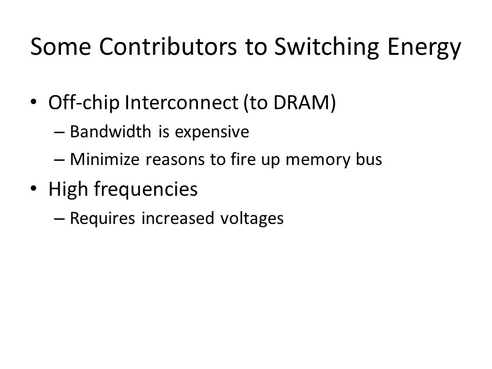 Some Contributors to Switching Energy Off-chip Interconnect (to DRAM) – Bandwidth is expensive – Minimize reasons to fire up memory bus High frequencies – Requires increased voltages
