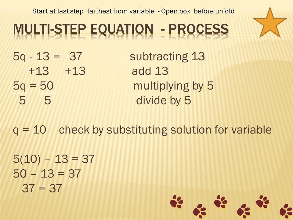 5q - 13 = 37 subtracting 13 +13 +13 add 13 5q = 50 multiplying by 5 5 5 divide by 5 q = 10 check by substituting solution for variable 5(10) – 13 = 37 50 – 13 = 37 37 = 37 Start at last step farthest from variable - Open box before unfold