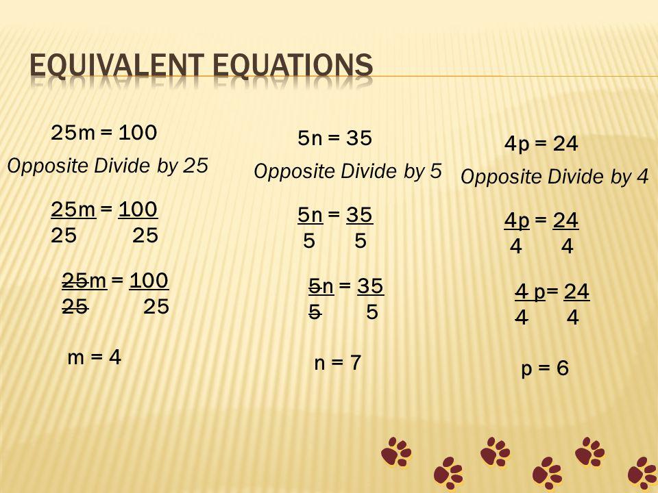 25m = 100 Opposite Divide by 25 25m = 100 25 25m = 100 25 m = 4 5n = 35 Opposite Divide by 5 5n = 35 5 5 5n = 35 5 n = 7 4p = 24 Opposite Divide by 4 4p = 24 4 4 4 p= 24 4 p = 6