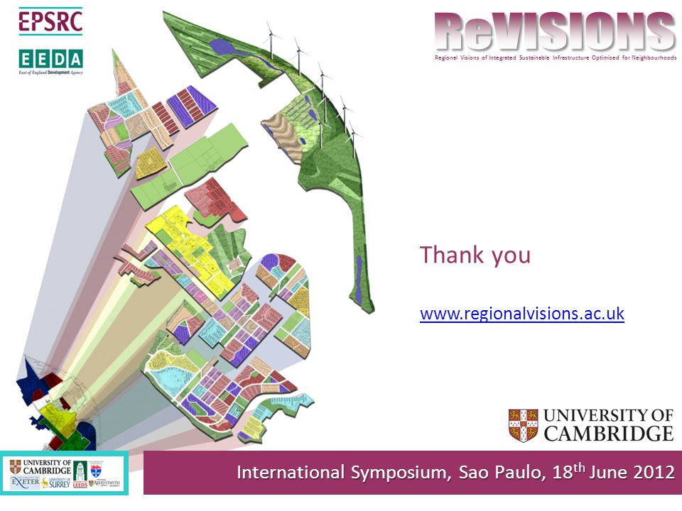 Thank you www.regionalvisions.ac.uk International Symposium, Sao Paulo, 18 th June 2012 Regional Visions of Integrated Sustainable Infrastructure Optimised for Neighbourhoods
