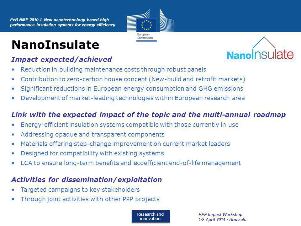Research and innovation Research and innovation NanoInsulate EeB.NMP.2010-1 New nanotechnology based high performance insulation systems for energy efficiency PPP Impact Workshop 1-2 April 2014 - Brussels Impact expected/achieved Reduction in building maintenance costs through robust panels Contribution to zero-carbon house concept (New-build and retrofit markets) Significant reductions in European energy consumption and GHG emissions Development of market-leading technologies within European research area Link with the expected impact of the topic and the multi-annual roadmap Energy-efficient insulation systems compatible with those currently in use Addressing opaque and transparent components Materials offering step-change improvement on current market leaders Designed for compatibility with existing systems LCA to ensure long-term benefits and ecoefficient end-of-life management Activities for dissemination/exploitation Targeted campaigns to key stakeholders Through joint activities with other PPP projects