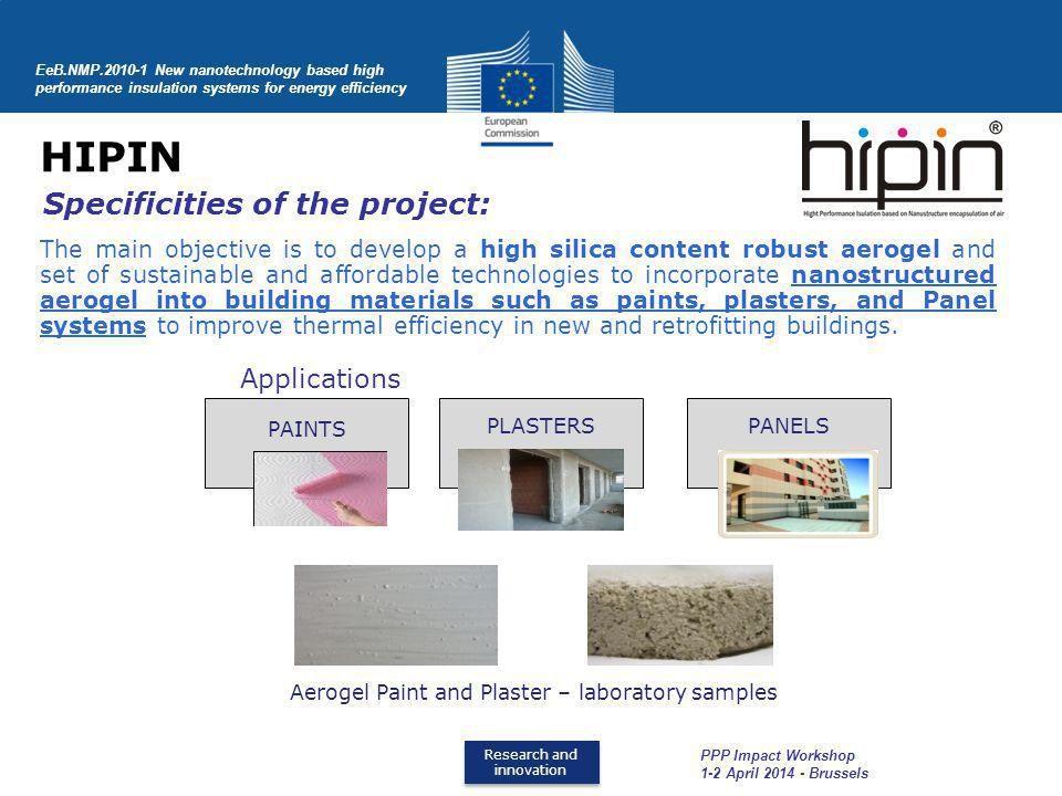Research and innovation Research and innovation HIPIN EeB.NMP.2010-1 New nanotechnology based high performance insulation systems for energy efficiency PAINTS PLASTERSPANELS Aerogel Paint and Plaster – laboratory samples Applications Specificities of the project: The main objective is to develop a high silica content robust aerogel and set of sustainable and affordable technologies to incorporate nanostructured aerogel into building materials such as paints, plasters, and Panel systems to improve thermal efficiency in new and retrofitting buildings.