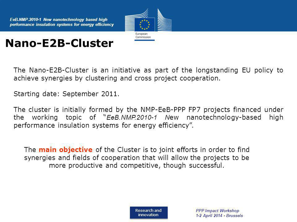 Research and innovation Research and innovation EeB.NMP.2010-1 New nanotechnology based high performance insulation systems for energy efficiency Nano-E2B-Cluster PPP Impact Workshop 1-2 April 2014 - Brussels The main objective of the Cluster is to joint efforts in order to find synergies and fields of cooperation that will allow the projects to be more productive and competitive, though successful.