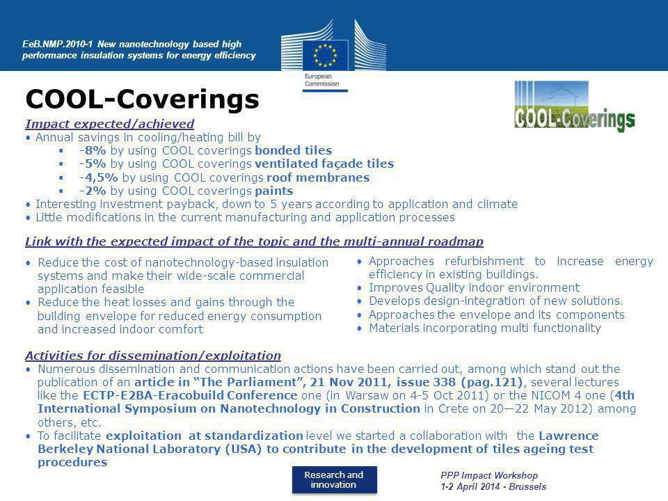 Research and innovation Research and innovation COOL-Coverings Impact expected/achieved Annual savings in cooling/heating bill by -8% by using COOL coverings bonded tiles -5% by using COOL coverings ventilated façade tiles -4,5% by using COOL coverings roof membranes -2% by using COOL coverings paints Interesting investment payback, down to 5 years according to application and climate Little modifications in the current manufacturing and application processes Link with the expected impact of the topic and the multi-annual roadmap Activities for dissemination/exploitation Numerous dissemination and communication actions have been carried out, among which stand out the publication of an article in The Parliament, 21 Nov 2011, issue 338 (pag.121), several lectures like the ECTP-E2BA-Eracobuild Conference one (in Warsaw on 4-5 Oct 2011) or the NICOM 4 one (4th International Symposium on Nanotechnology in Construction in Crete on 2022 May 2012) among others, etc.