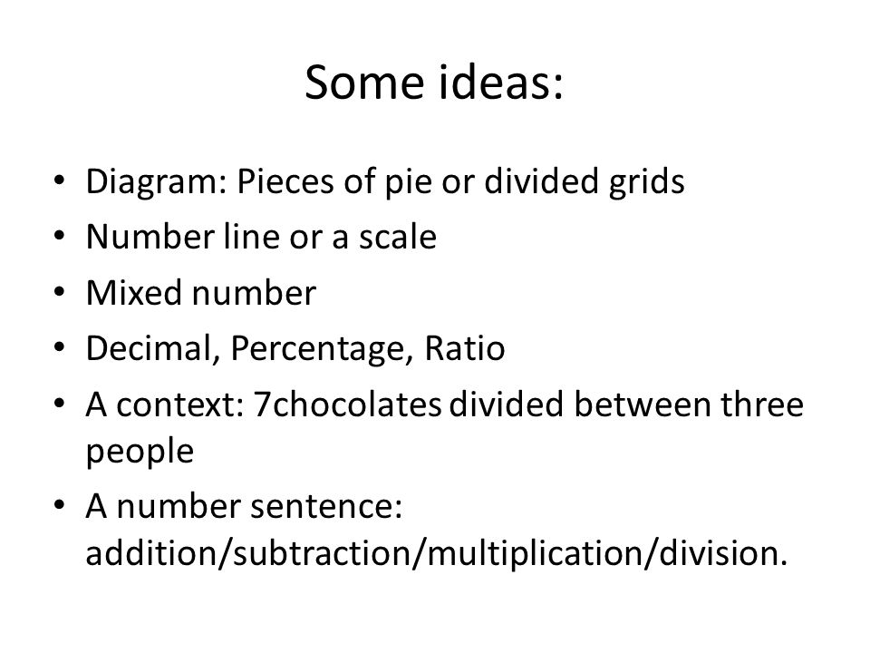 Some ideas: Diagram: Pieces of pie or divided grids Number line or a scale Mixed number Decimal, Percentage, Ratio A context: 7chocolates divided between three people A number sentence: addition/subtraction/multiplication/division.