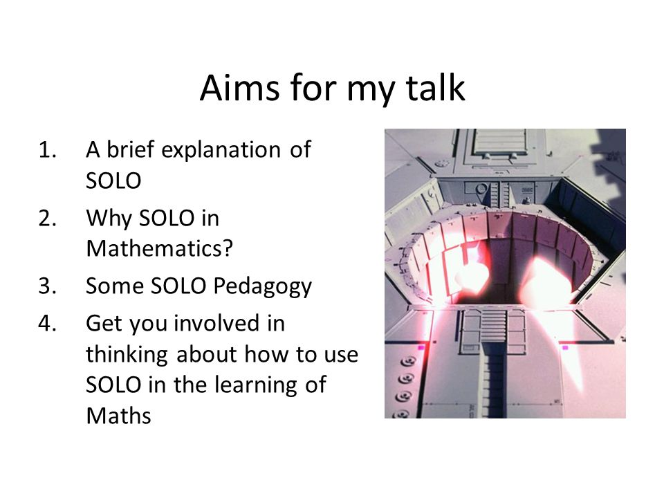 Aims for my talk 1.A brief explanation of SOLO 2.Why SOLO in Mathematics.