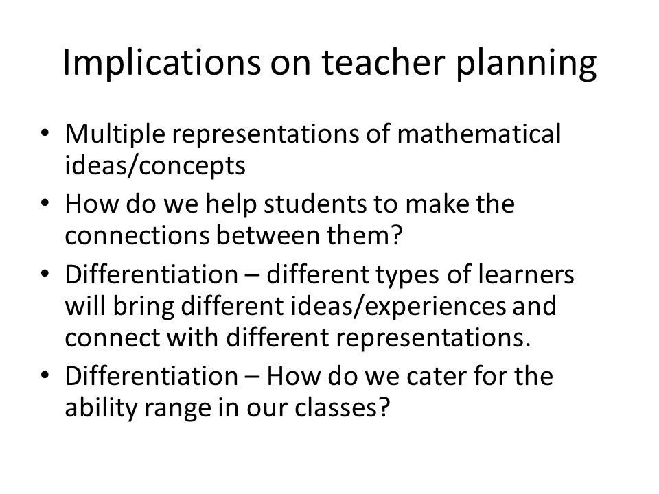 Implications on teacher planning Multiple representations of mathematical ideas/concepts How do we help students to make the connections between them.