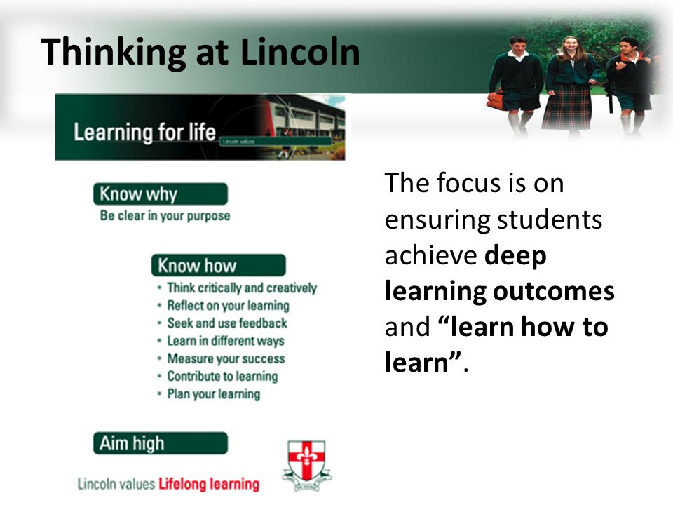 Thinking at Lincoln The focus is on ensuring students achieve deep learning outcomes and learn how to learn.