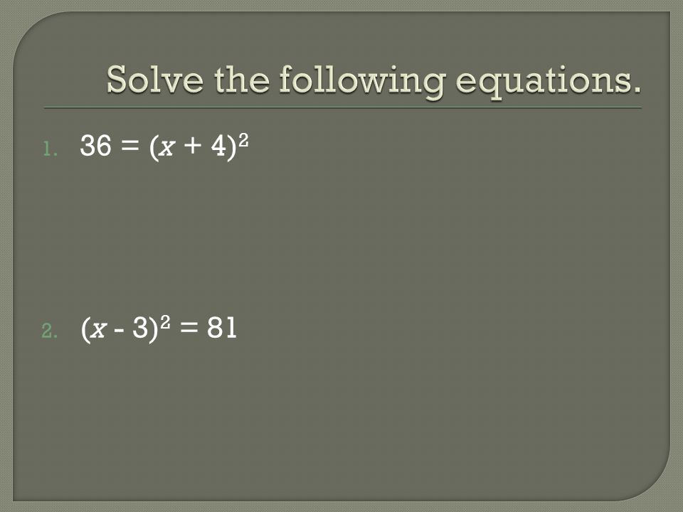 1. 36 = (x + 4) 2 2. (x - 3) 2 = 81