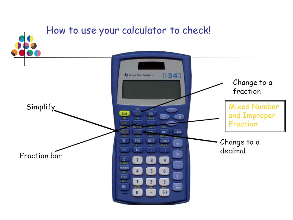 How to use your calculator to check! Fraction bar Change to a decimal Change to a fraction Simplify Mixed Number and Improper Fraction