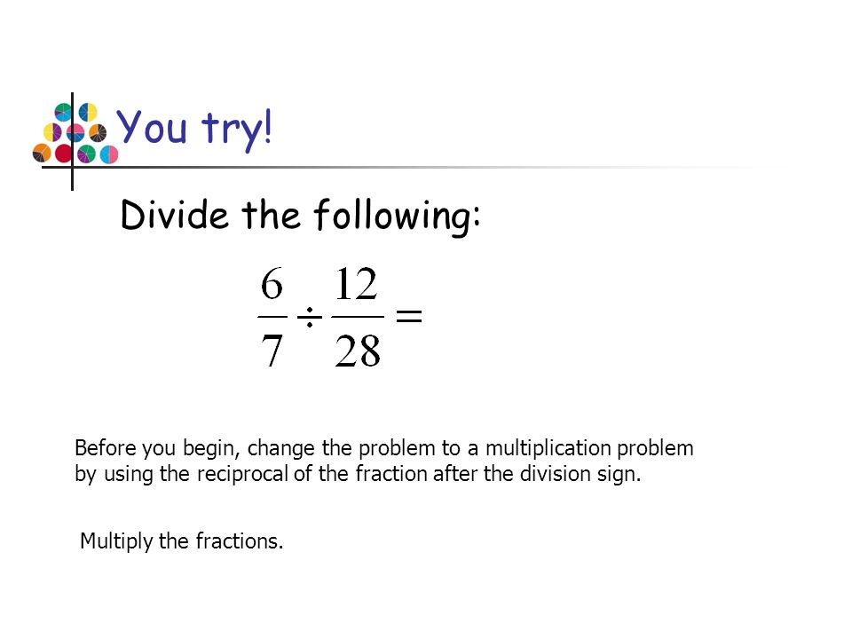 You try! Divide the following: Before you begin, change the problem to a multiplication problem by using the reciprocal of the fraction after the divi