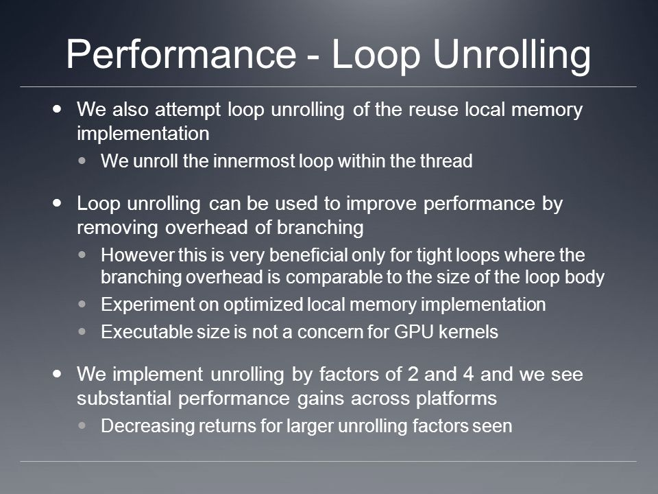 Performance - Loop Unrolling We also attempt loop unrolling of the reuse local memory implementation We unroll the innermost loop within the thread Lo