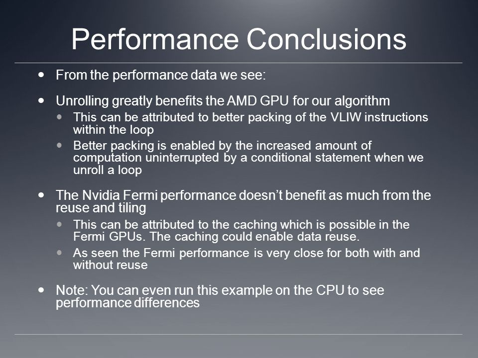 Performance Conclusions From the performance data we see: Unrolling greatly benefits the AMD GPU for our algorithm This can be attributed to better packing of the VLIW instructions within the loop Better packing is enabled by the increased amount of computation uninterrupted by a conditional statement when we unroll a loop The Nvidia Fermi performance doesnt benefit as much from the reuse and tiling This can be attributed to the caching which is possible in the Fermi GPUs.