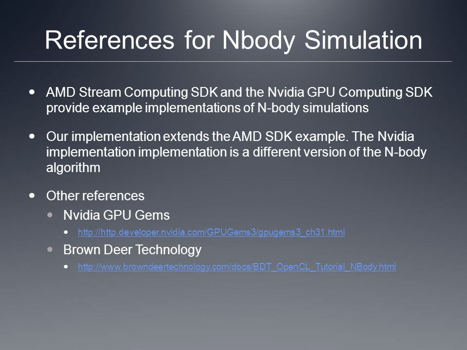 References for Nbody Simulation AMD Stream Computing SDK and the Nvidia GPU Computing SDK provide example implementations of N-body simulations Our implementation extends the AMD SDK example.
