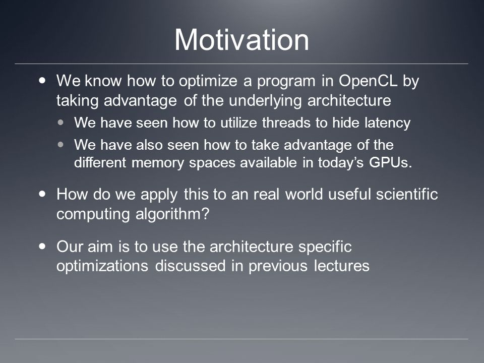 Motivation We know how to optimize a program in OpenCL by taking advantage of the underlying architecture We have seen how to utilize threads to hide