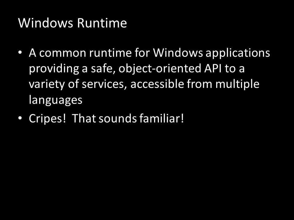 Windows Runtime A common runtime for Windows applications providing a safe, object-oriented API to a variety of services, accessible from multiple languages Cripes.