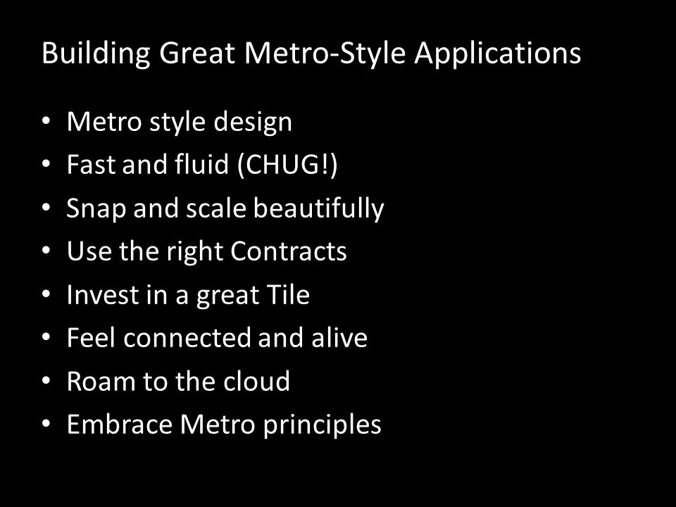 Building Great Metro-Style Applications Metro style design Fast and fluid (CHUG!) Snap and scale beautifully Use the right Contracts Invest in a great Tile Feel connected and alive Roam to the cloud Embrace Metro principles
