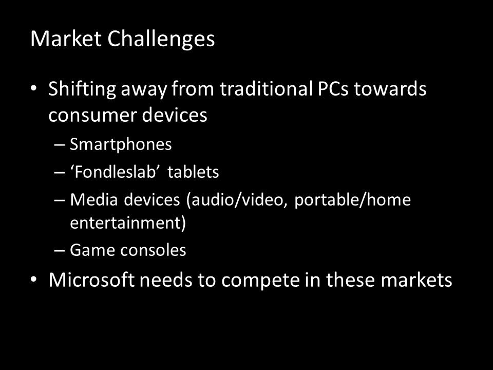 Market Challenges Shifting away from traditional PCs towards consumer devices – Smartphones – Fondleslab tablets – Media devices (audio/video, portable/home entertainment) – Game consoles Microsoft needs to compete in these markets