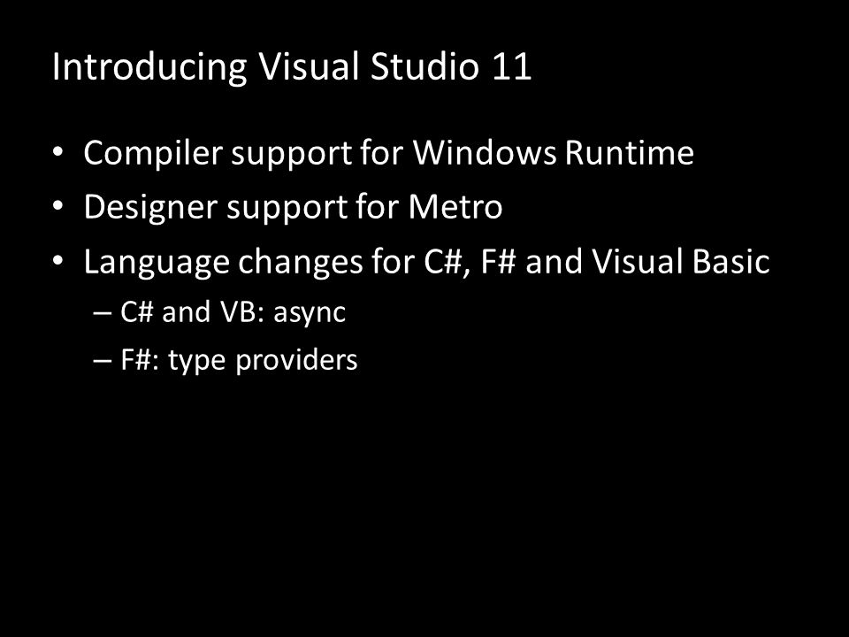 Introducing Visual Studio 11 Compiler support for Windows Runtime Designer support for Metro Language changes for C#, F# and Visual Basic – C# and VB: async – F#: type providers