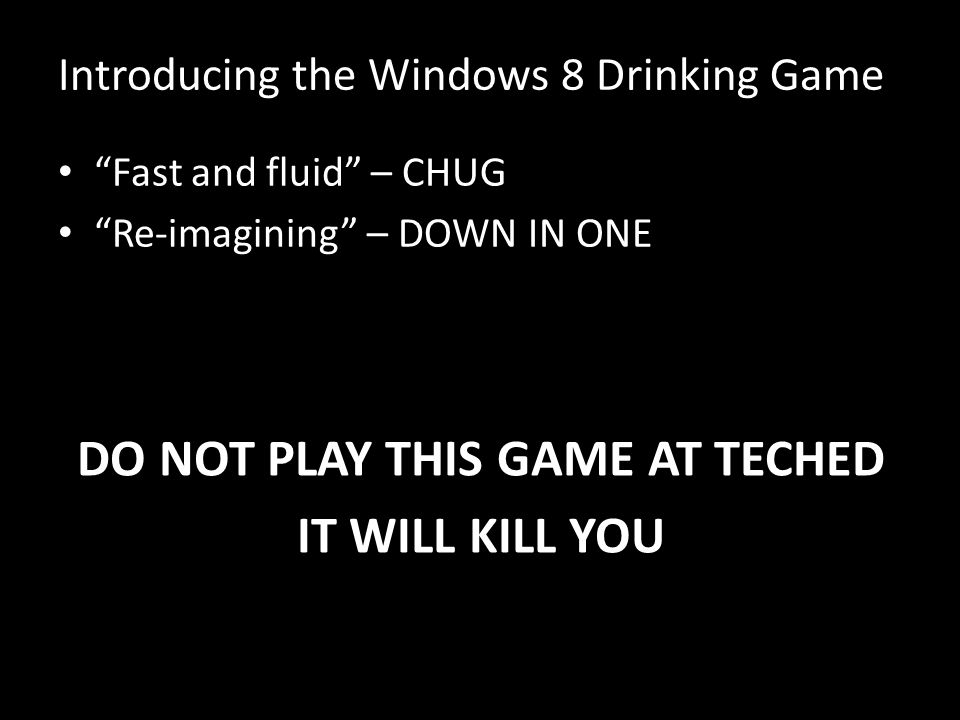 Introducing the Windows 8 Drinking Game Fast and fluid – CHUG Re-imagining – DOWN IN ONE DO NOT PLAY THIS GAME AT TECHED IT WILL KILL YOU