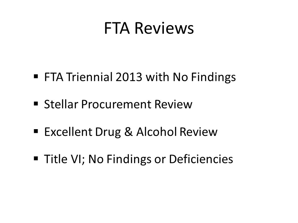 FTA Reviews FTA Triennial 2013 with No Findings Stellar Procurement Review Excellent Drug & Alcohol Review Title VI; No Findings or Deficiencies